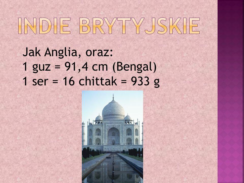 Jak Anglia, oraz: 1 guz = 91,4 cm (Bengal) 1 ser = 16 chittak = 933 g