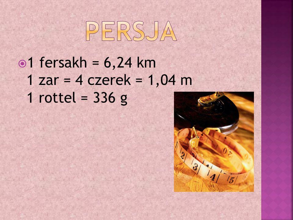  1 fersakh = 6,24 km 1 zar = 4 czerek = 1,04 m 1 rottel = 336 g