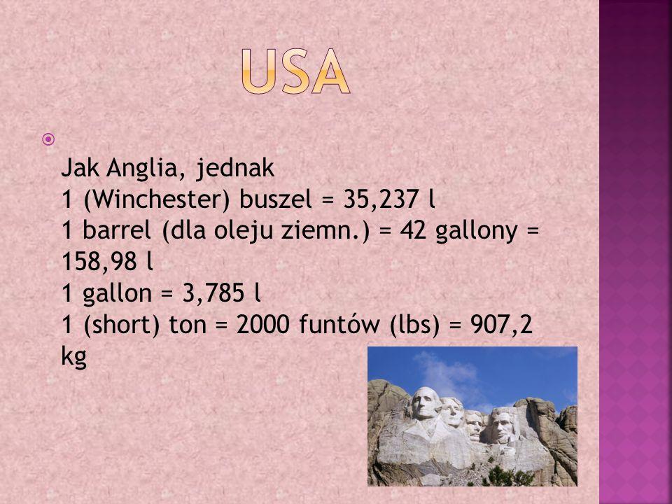  Jak Anglia, jednak 1 (Winchester) buszel = 35,237 l 1 barrel (dla oleju ziemn.) = 42 gallony = 158,98 l 1 gallon = 3,785 l 1 (short) ton = 2000 funtów (lbs) = 907,2 kg