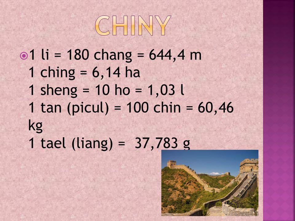  1 li = 180 chang = 644,4 m 1 ching = 6,14 ha 1 sheng = 10 ho = 1,03 l 1 tan (picul) = 100 chin = 60,46 kg 1 tael (liang) = 37,783 g