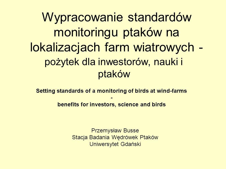 Wypracowanie standardów monitoringu ptaków na lokalizacjach farm wiatrowych - pożytek dla inwestorów, nauki i ptaków Setting standards of a monitoring of birds at wind-farms - benefits for investors, science and birds Przemysław Busse Stacja Badania Wędrówek Ptaków Uniwersytet Gdański