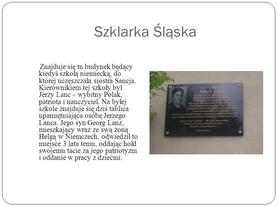 Szklarka Śląska Znajduje się tu budynek będący kiedyś szkołą niemiecką, do której uczęszczała siostra Sancja.
