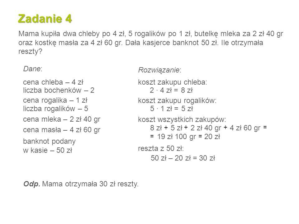 Zadanie 4 Mama kupiła dwa chleby po 4 zł, 5 rogalików po 1 zł, butelkę mleka za 2 zł 40 gr oraz kostkę masła za 4 zł 60 gr.