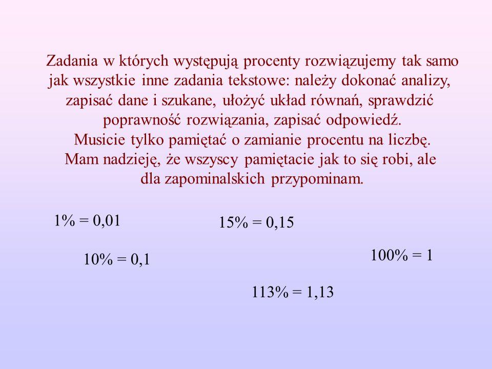 Zadania w których występują procenty rozwiązujemy tak samo jak wszystkie inne zadania tekstowe: należy dokonać analizy, zapisać dane i szukane, ułożyć układ równań, sprawdzić poprawność rozwiązania, zapisać odpowiedź.