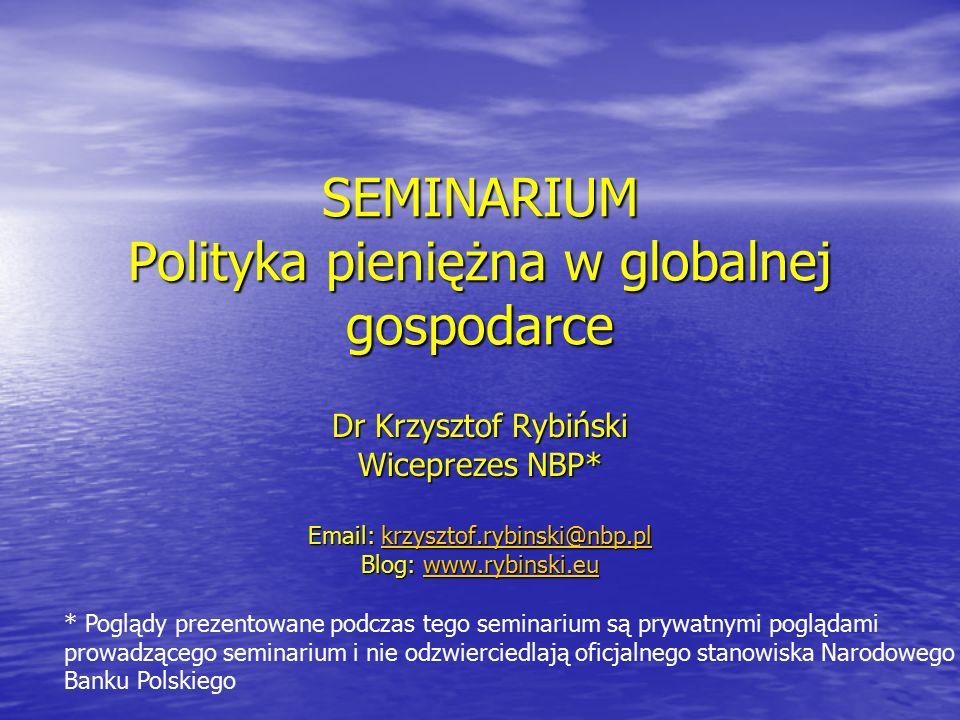 SEMINARIUM Polityka pieniężna w globalnej gospodarce Dr Krzysztof Rybiński Wiceprezes NBP* Email: krzysztof.rybinski@nbp.pl krzysztof.rybinski@nbp.pl Blog: www.rybinski.eu www.rybinski.eu * Poglądy prezentowane podczas tego seminarium są prywatnymi poglądami prowadzącego seminarium i nie odzwierciedlają oficjalnego stanowiska Narodowego Banku Polskiego