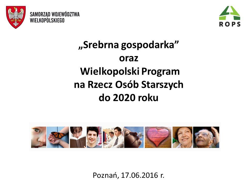 """""""Srebrna gospodarka"""" oraz Wielkopolski Program na Rzecz Osób Starszych do 2020 roku Poznań, 17.06.2016 r."""
