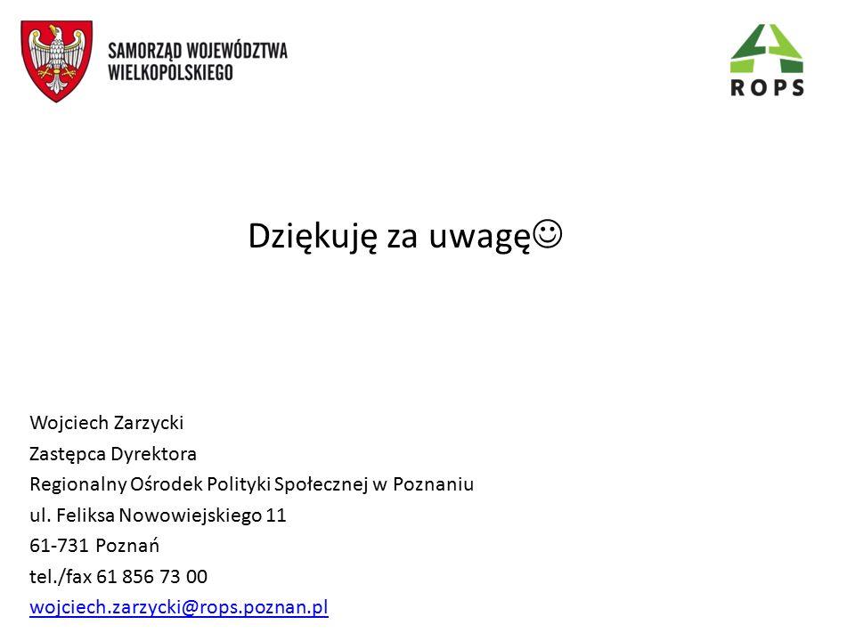 Dziękuję za uwagę Wojciech Zarzycki Zastępca Dyrektora Regionalny Ośrodek Polityki Społecznej w Poznaniu ul. Feliksa Nowowiejskiego 11 61-731 Poznań t