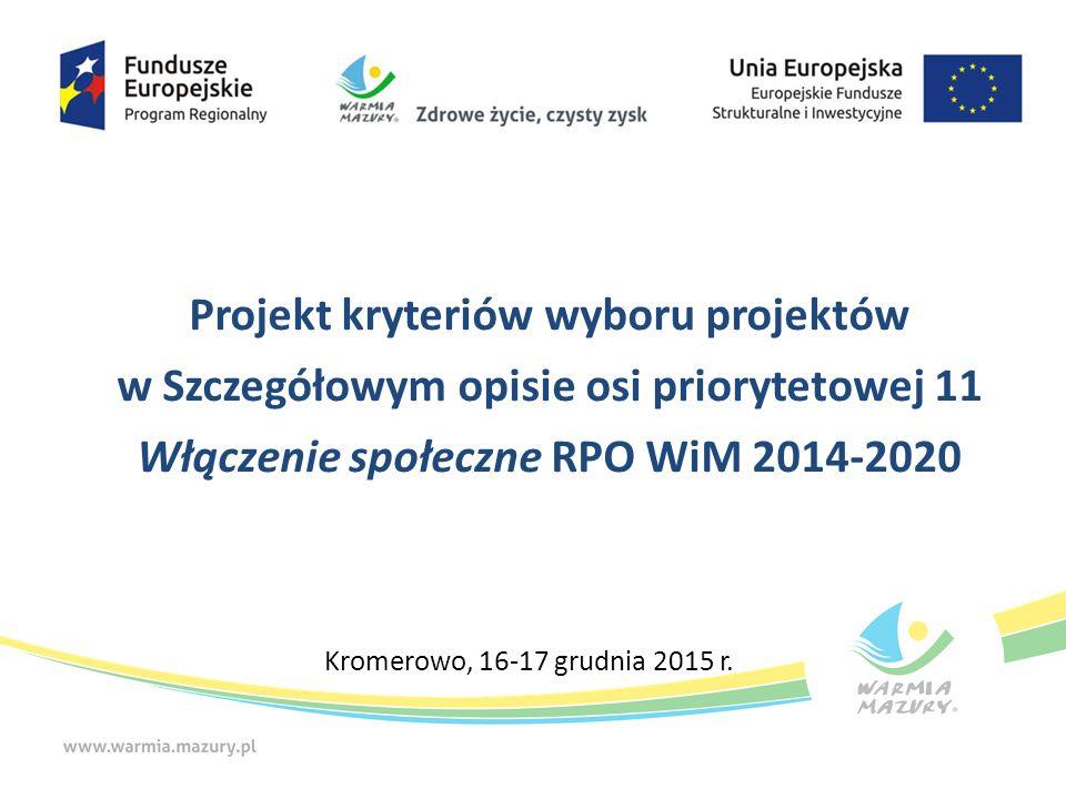 Projekt kryteriów wyboru projektów w Szczegółowym opisie osi priorytetowej 11 Włączenie społeczne RPO WiM 2014-2020 Kromerowo, 16-17 grudnia 2015 r.