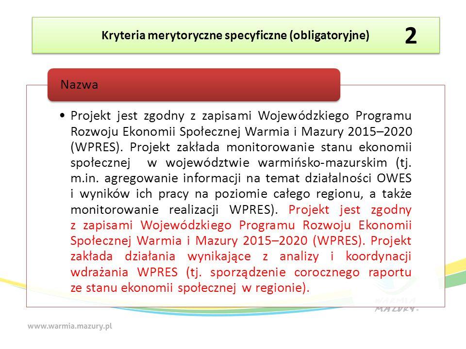 Kryteria merytoryczne specyficzne (obligatoryjne) Projekt jest zgodny z zapisami Wojewódzkiego Programu Rozwoju Ekonomii Społecznej Warmia i Mazury 2015–2020 (WPRES).