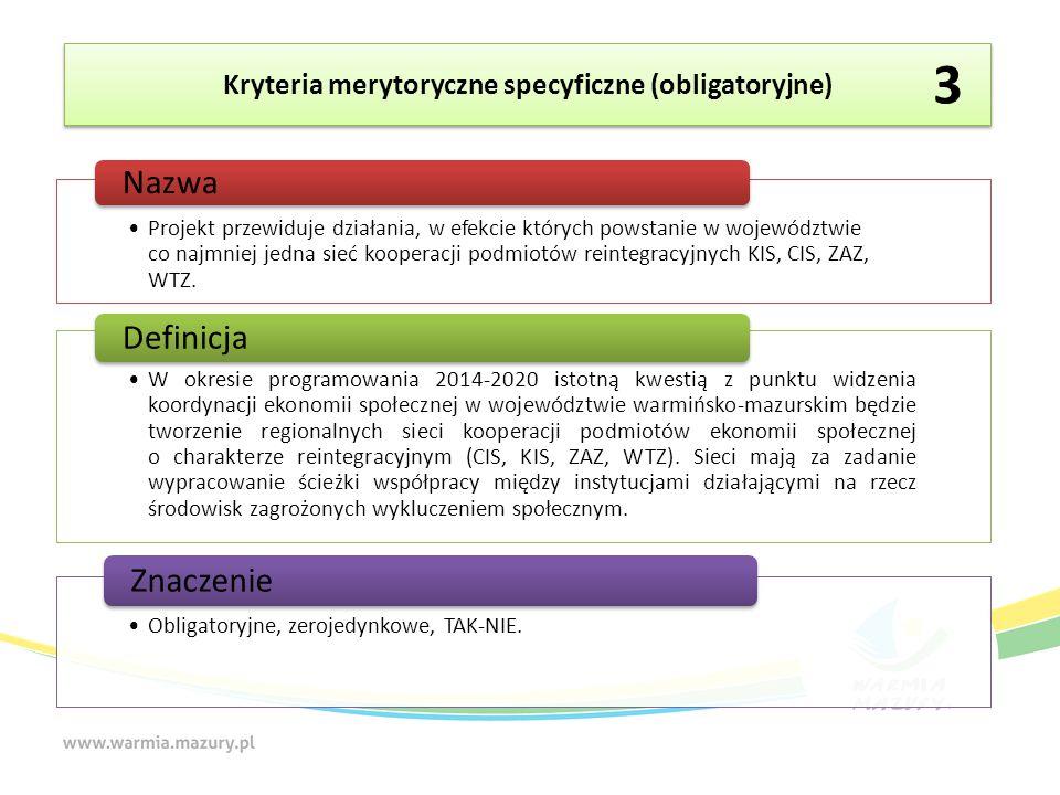 Kryteria merytoryczne specyficzne (obligatoryjne) Projekt przewiduje działania, w efekcie których powstanie w województwie co najmniej jedna sieć kooperacji podmiotów reintegracyjnych KIS, CIS, ZAZ, WTZ.
