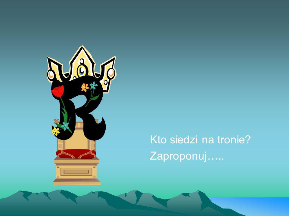 Kto siedzi na tronie? Zaproponuj…..