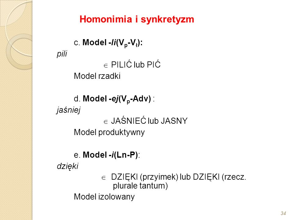 c. Model -li(V p -V ł ): pili  PILIĆ lub PIĆ Model rzadki d. Model -ej(V p -Adv) : jaśniej  JAŚNIEĆ lub JASNY Model produktywny e. Model -i(Ln-P): d