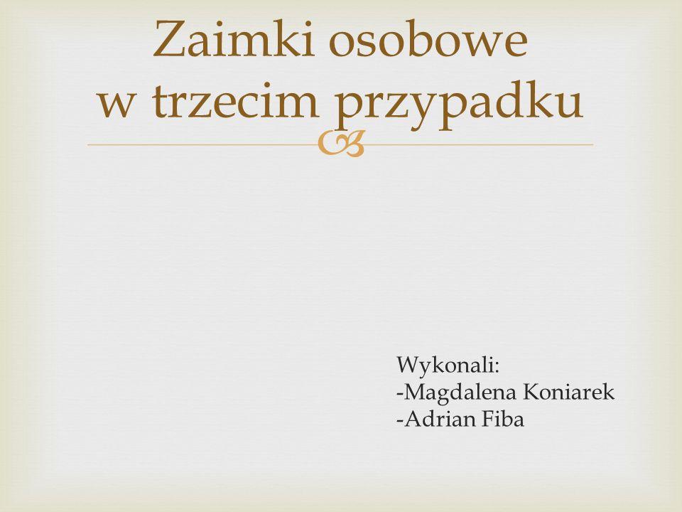  Wykonali: -Magdalena Koniarek -Adrian Fiba Zaimki osobowe w trzecim przypadku