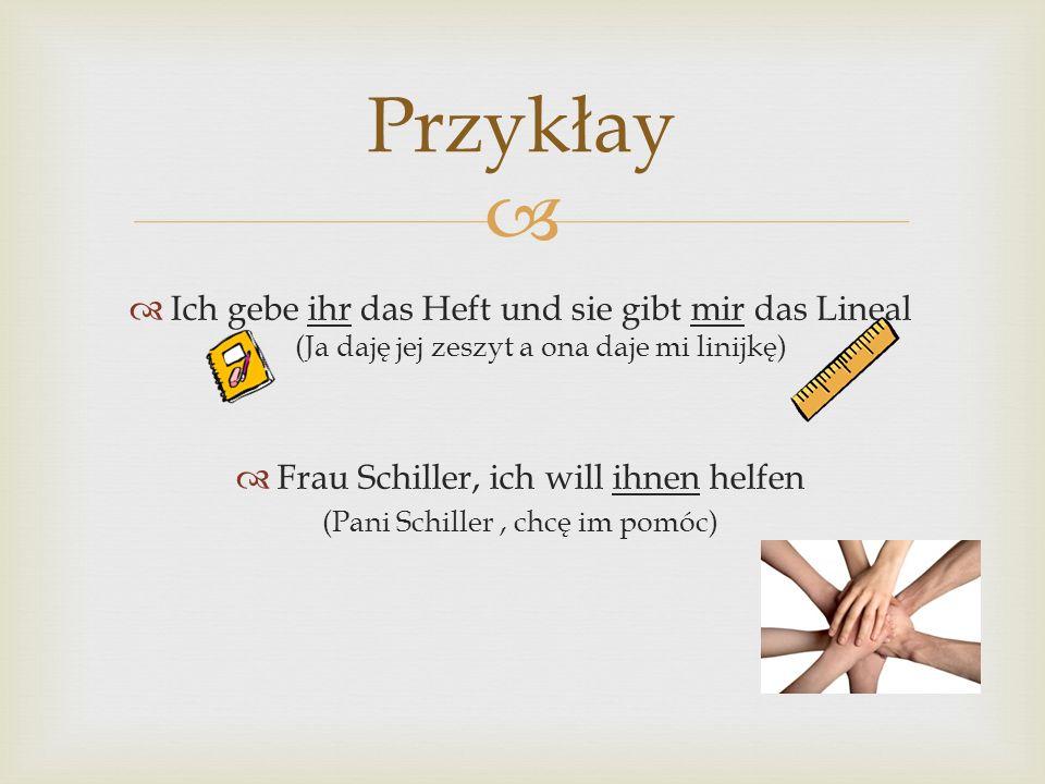   Ich gebe ihr das Heft und sie gibt mir das Lineal (Ja daję jej zeszyt a ona daje mi linijkę)  Frau Schiller, ich will ihnen helfen (Pani Schiller, chcę im pomóc) Przykłay