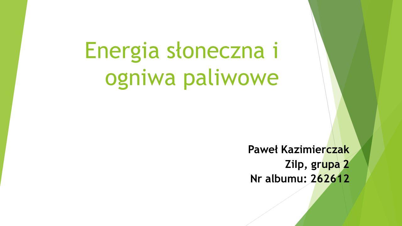 Energia słoneczna i ogniwa paliwowe Paweł Kazimierczak ZiIp, grupa 2 Nr albumu: 262612
