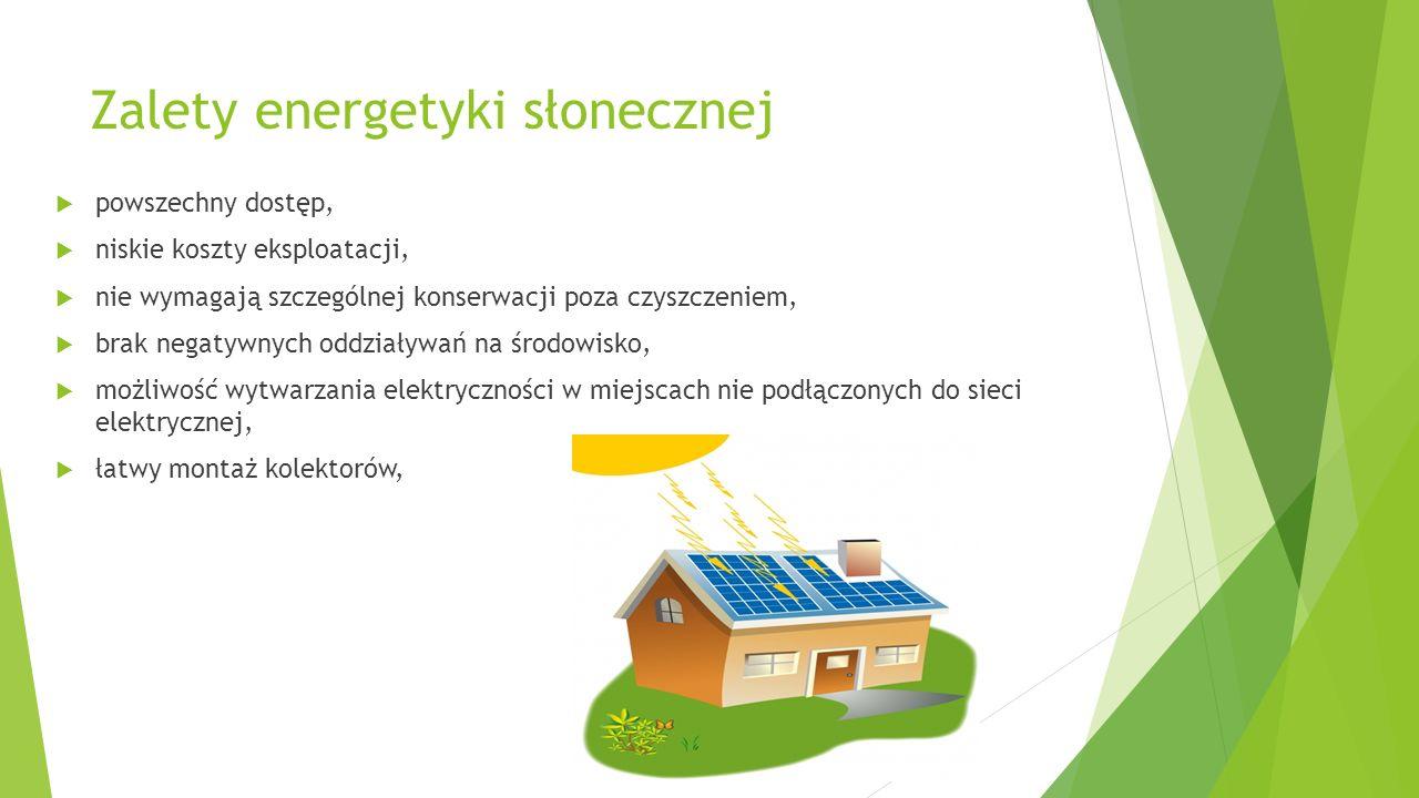 Zalety energetyki słonecznej  powszechny dostęp,  niskie koszty eksploatacji,  nie wymagają szczególnej konserwacji poza czyszczeniem,  brak negat