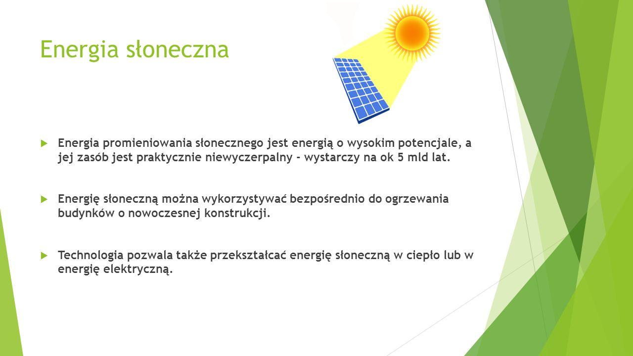 Energia słoneczna  Energia promieniowania słonecznego jest energią o wysokim potencjale, a jej zasób jest praktycznie niewyczerpalny - wystarczy na o