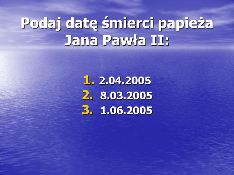 Podaj datę śmierci papieża Jana Pawła II: 1. 2.04.2005 2. 8.03.2005 3. 1.06.2005