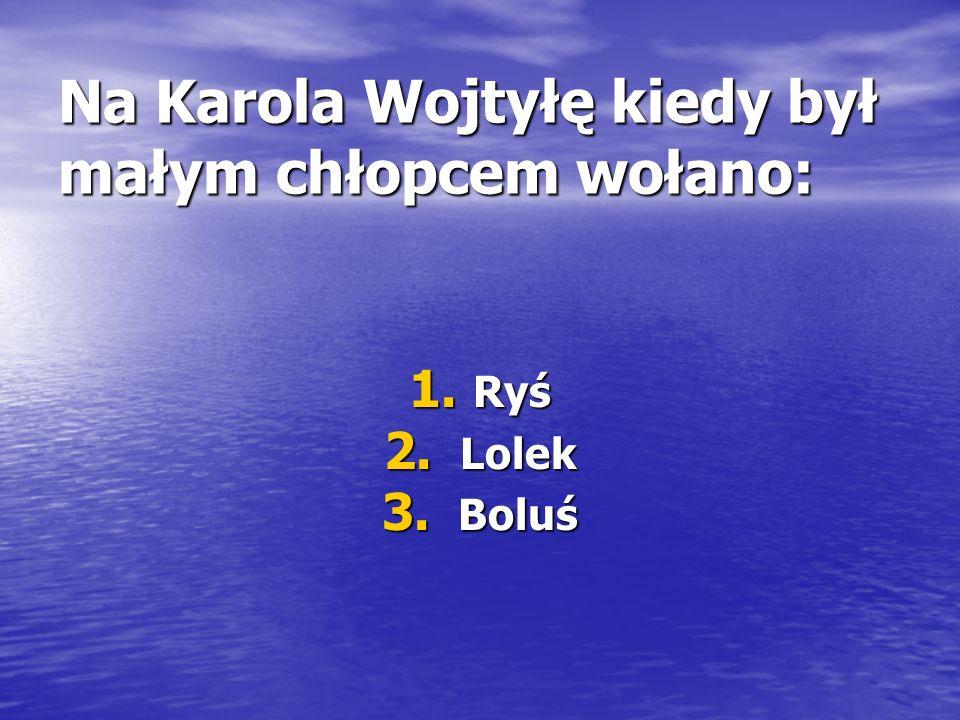 Na Karola Wojtyłę kiedy był małym chłopcem wołano: 1. Ryś 2. Lolek 3. Boluś
