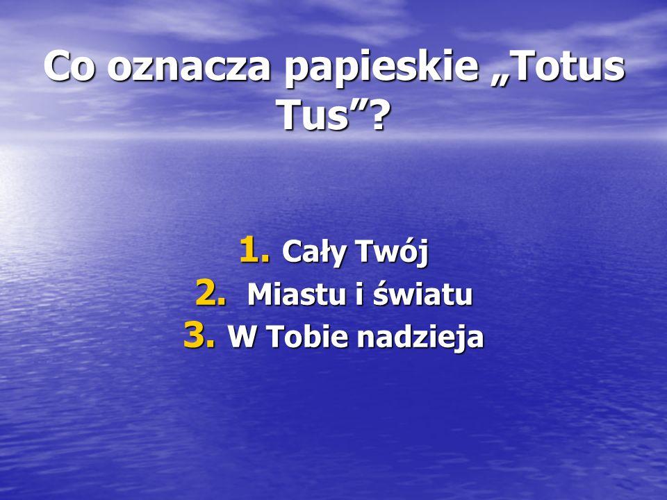 """Co oznacza papieskie """"Totus Tus 1. Cały Twój 2. Miastu i światu 3. W Tobie nadzieja"""