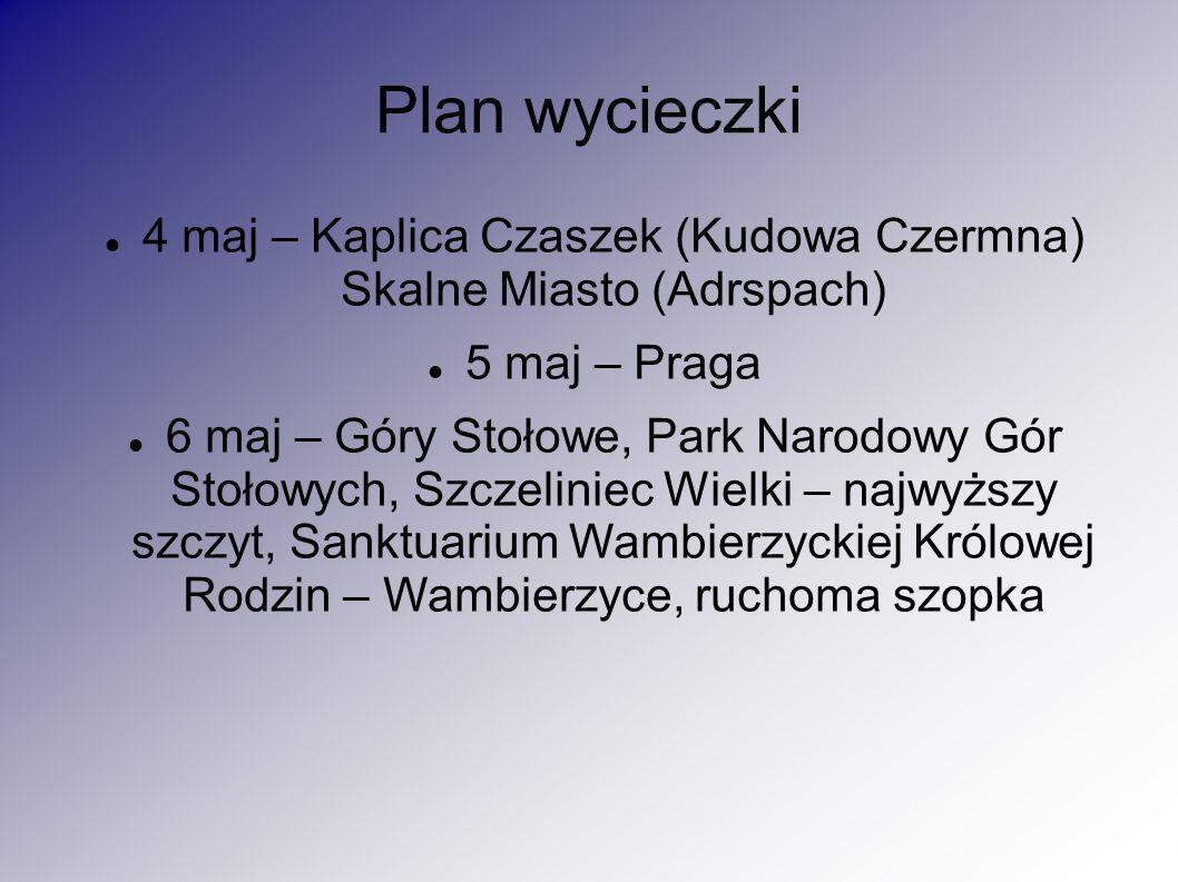 Plan wycieczki 4 maj – Kaplica Czaszek (Kudowa Czermna) Skalne Miasto (Adrspach) 5 maj – Praga 6 maj – Góry Stołowe, Park Narodowy Gór Stołowych, Szcz