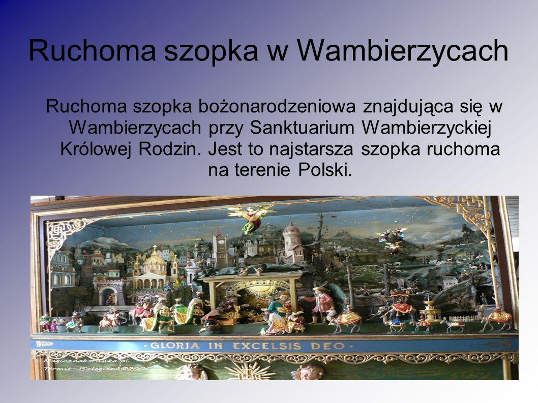 Ruchoma szopka w Wambierzycach Ruchoma szopka bożonarodzeniowa znajdująca się w Wambierzycach przy Sanktuarium Wambierzyckiej Królowej Rodzin. Jest to