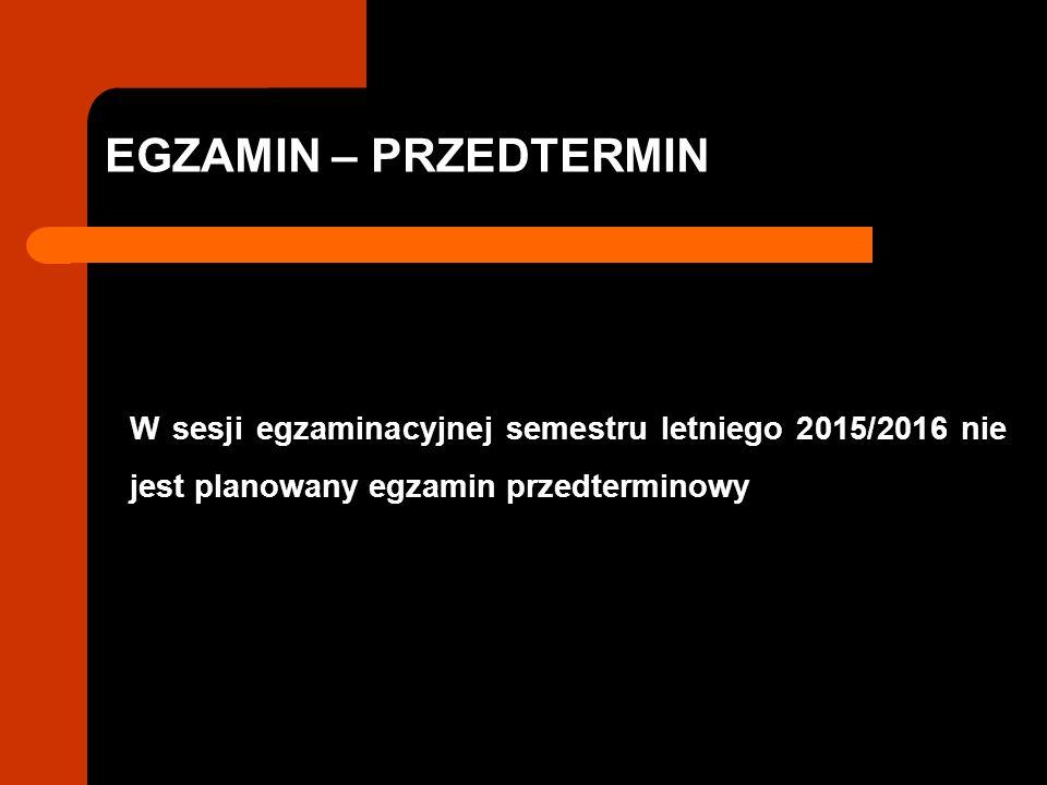 EGZAMIN – PRZEDTERMIN W sesji egzaminacyjnej semestru letniego 2015/2016 nie jest planowany egzamin przedterminowy