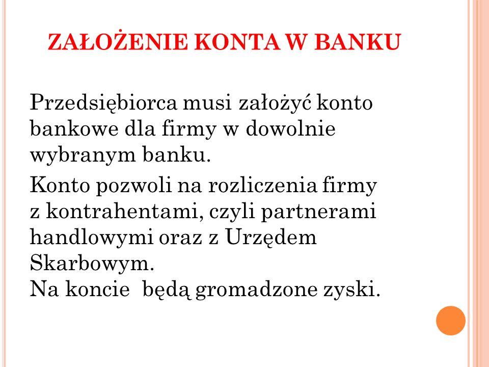 ZAŁOŻENIE KONTA W BANKU Przedsiębiorca musi założyć konto bankowe dla firmy w dowolnie wybranym banku. Konto pozwoli na rozliczenia firmy z kontrahent