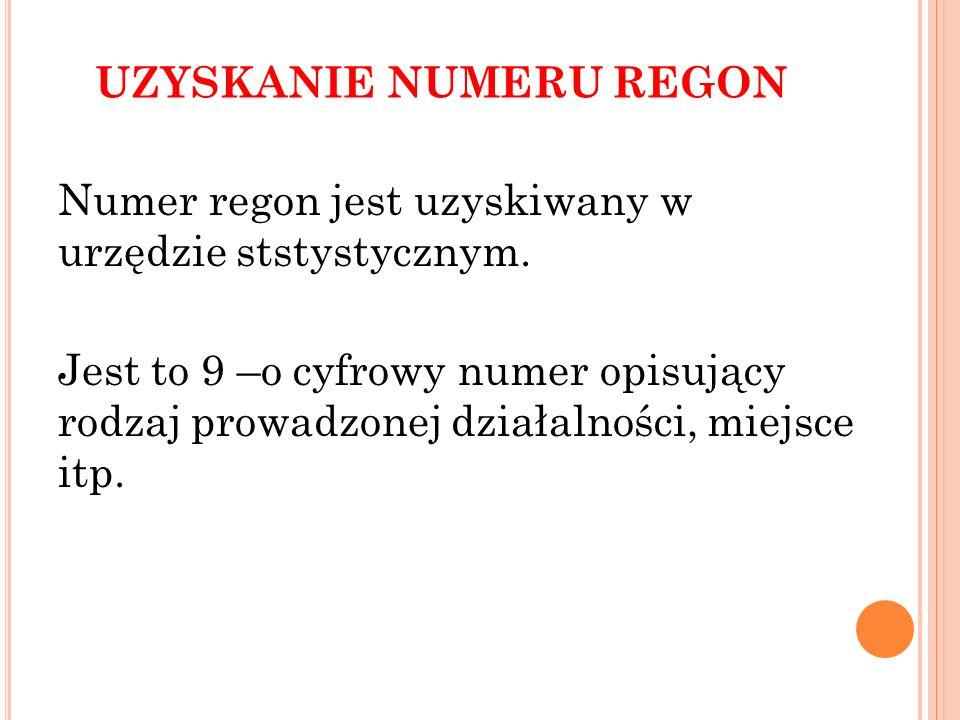 UZYSKANIE NUMERU REGON Numer regon jest uzyskiwany w urzędzie ststystycznym. Jest to 9 –o cyfrowy numer opisujący rodzaj prowadzonej działalności, mie