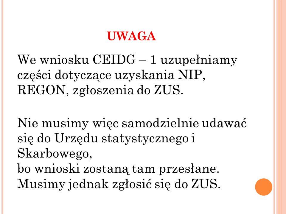 UWAGA We wniosku CEIDG – 1 uzupełniamy części dotyczące uzyskania NIP, REGON, zgłoszenia do ZUS. Nie musimy więc samodzielnie udawać się do Urzędu sta