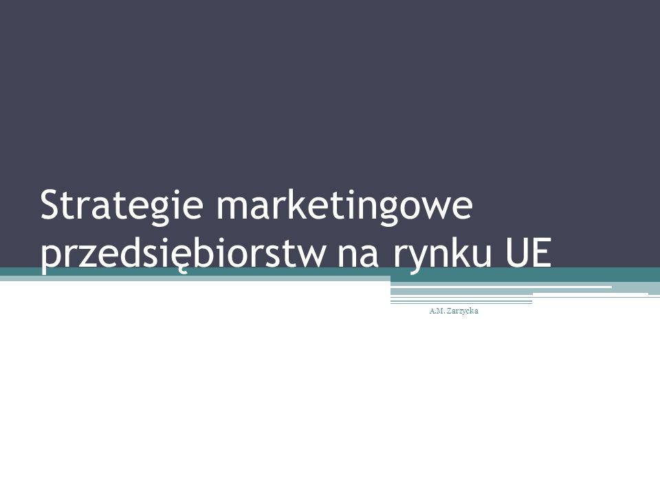 Strategie marketingowe przedsiębiorstw na rynku UE A.M. Zarzycka