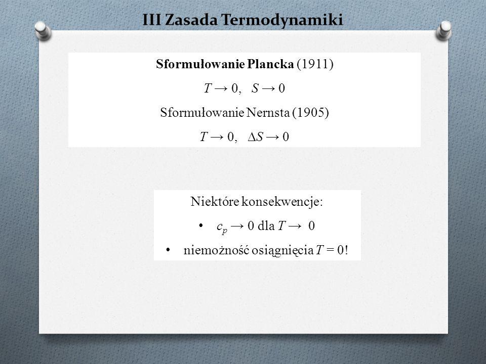 Sformułowanie Plancka (1911) T → 0, S → 0 Sformułowanie Nernsta (1905) T → 0, ∆S → 0 Niektóre konsekwencje: c p → 0 dla T → 0 niemożność osiągnięcia T = 0!