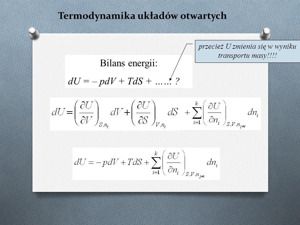 Termodynamika układów otwartych Bilans energii: dU = – pdV + TdS + …… .