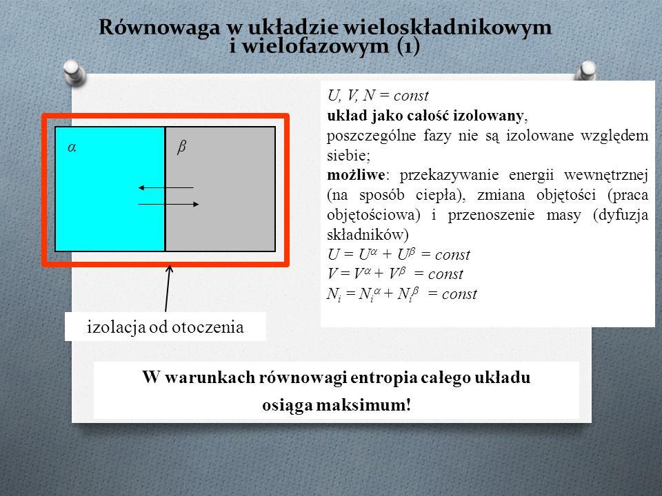 Równowaga w układzie wieloskładnikowym i wielofazowym (1) U, V, N = const układ jako całość izolowany, poszczególne fazy nie są izolowane względem siebie; możliwe: przekazywanie energii wewnętrznej (na sposób ciepła), zmiana objętości (praca objętościowa) i przenoszenie masy (dyfuzja składników) U = U  + U  = const V = V  + V  = const N i = N i  + N i  = const αβ W warunkach równowagi entropia całego układu osiąga maksimum.