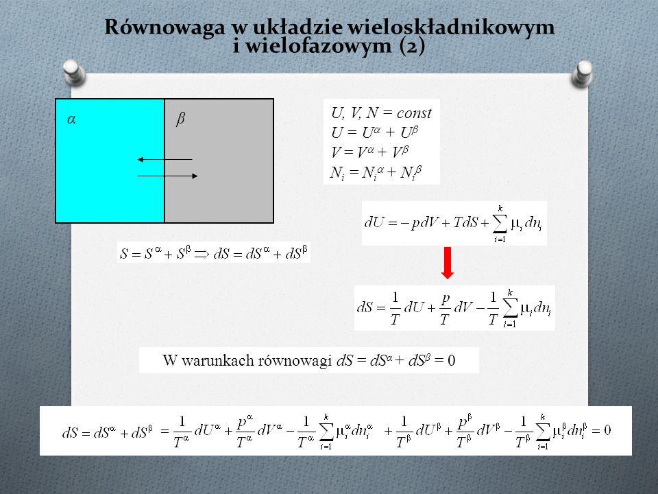 Równowaga w układzie wieloskładnikowym i wielofazowym (2) U, V, N = const U = U  + U  V = V  + V  N i = N i  + N i  αβ W warunkach równowagi dS = dS α + dS β = 0