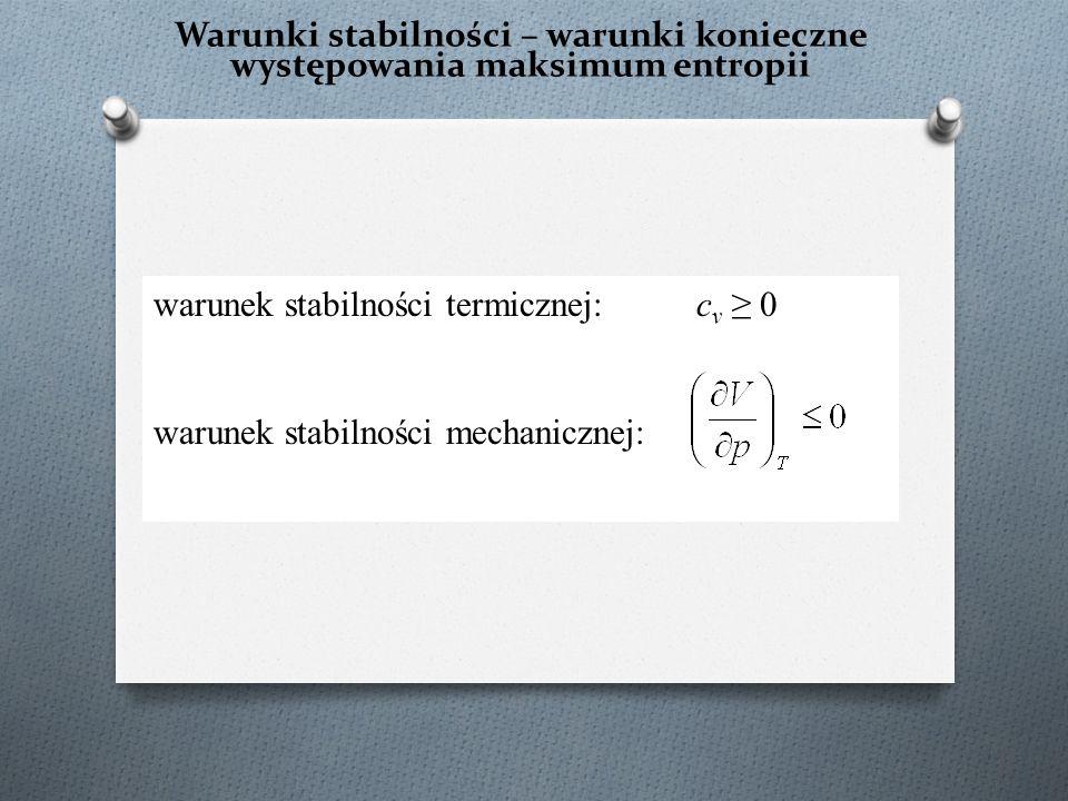 Warunki stabilności – warunki konieczne występowania maksimum entropii warunek stabilności termicznej: c v ≥ 0 warunek stabilności mechanicznej: