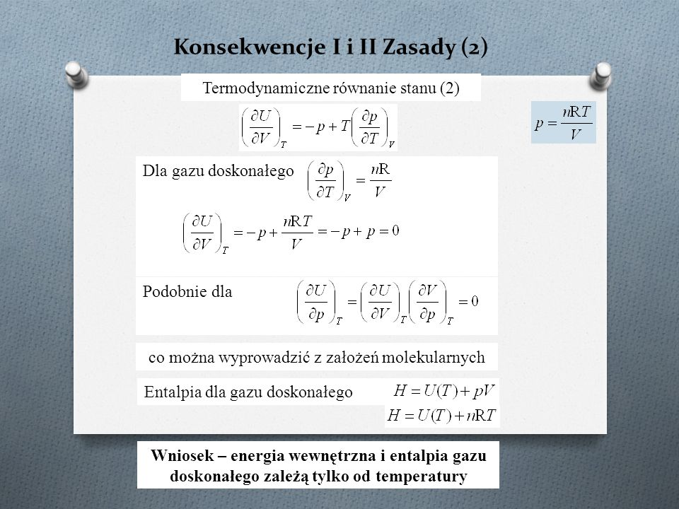 Dla gazu doskonałego Konsekwencje I i II Zasady (2) Termodynamiczne równanie stanu (2) Podobnie dla Wniosek – energia wewnętrzna i entalpia gazu doskonałego zależą tylko od temperatury Entalpia dla gazu doskonałego co można wyprowadzić z założeń molekularnych