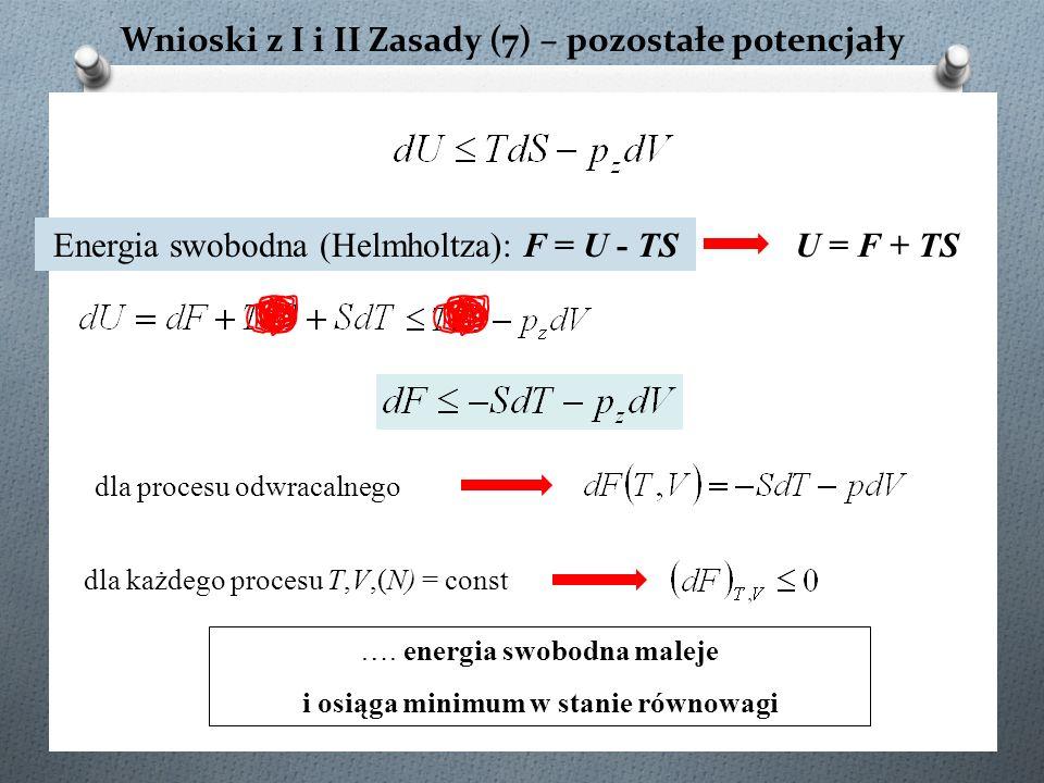 Wnioski z I i II Zasady (7) – pozostałe potencjały dla procesu odwracalnego Energia swobodna (Helmholtza): F = U - TS ….