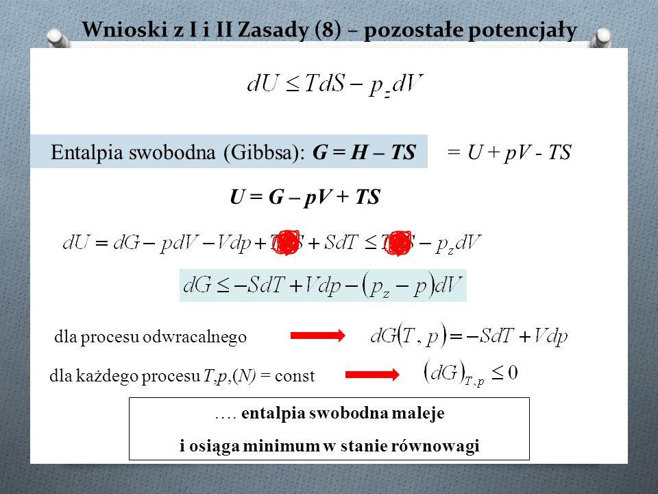 Wnioski z I i II Zasady (8) – pozostałe potencjały dla procesu odwracalnego Entalpia swobodna (Gibbsa): G = H – TS ….