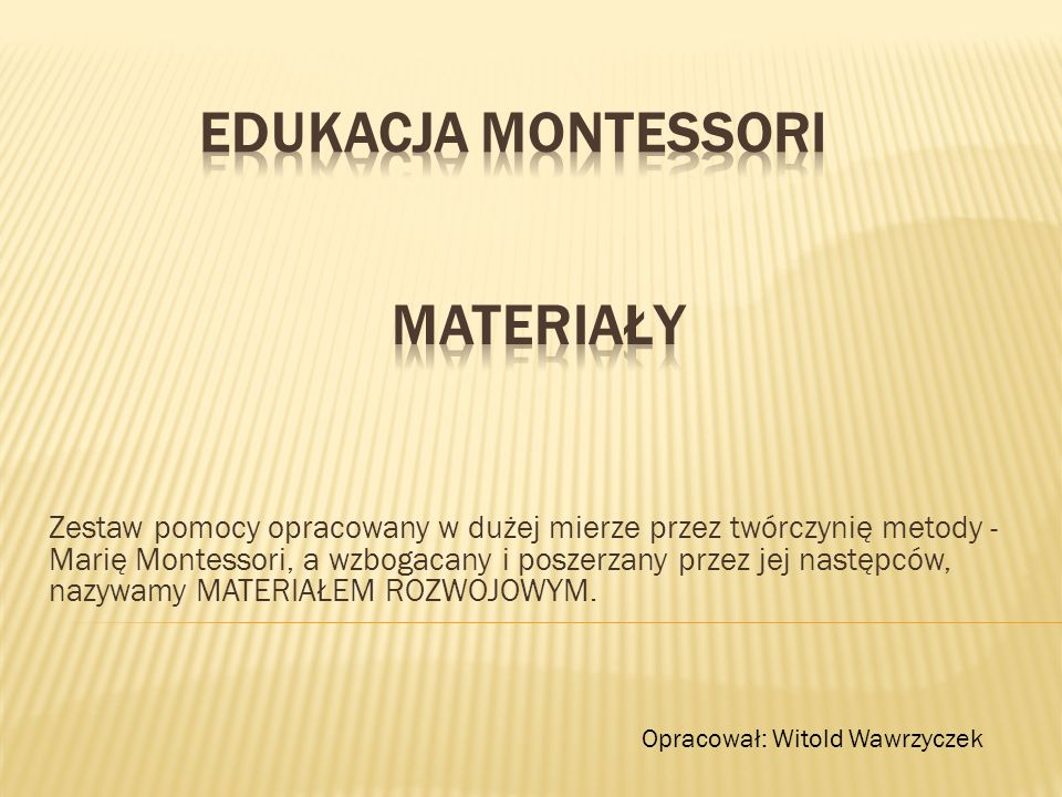 Zestaw pomocy opracowany w dużej mierze przez twórczynię metody - Marię Montessori, a wzbogacany i poszerzany przez jej następców, nazywamy MATERIAŁEM ROZWOJOWYM.