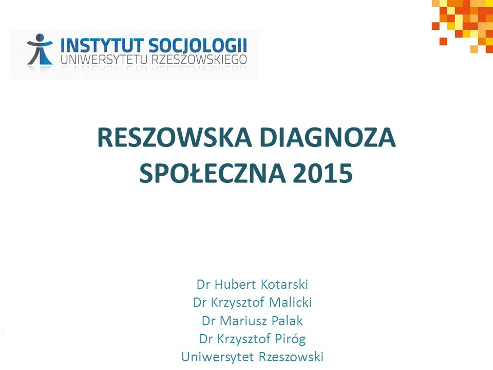 RESZOWSKA DIAGNOZA SPOŁECZNA 2015 Dr Hubert Kotarski Dr Krzysztof Malicki Dr Mariusz Palak Dr Krzysztof Piróg Uniwersytet Rzeszowski