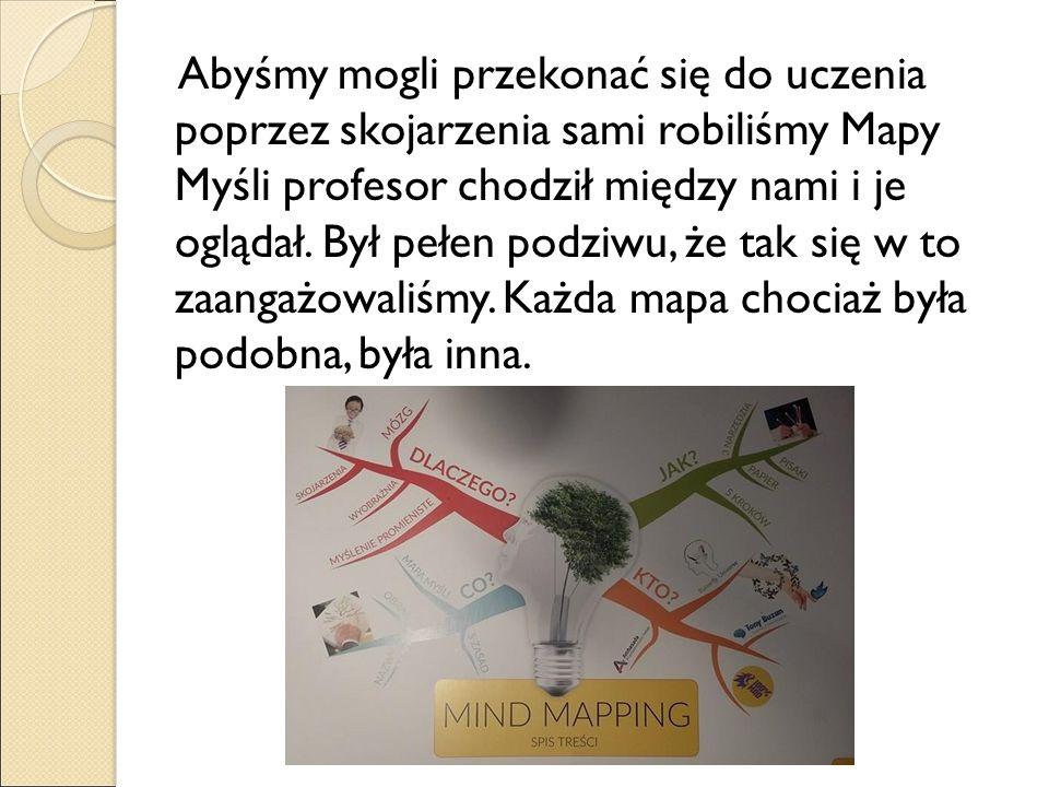 Abyśmy mogli przekonać się do uczenia poprzez skojarzenia sami robiliśmy Mapy Myśli profesor chodził między nami i je oglądał.