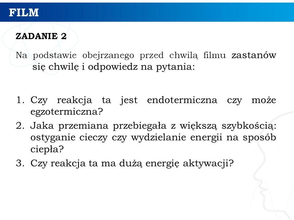 FILM ZADANIE 2 Na podstawie obejrzanego przed chwilą filmu zastanów się chwilę i odpowiedz na pytania: 1.Czy reakcja ta jest endotermiczna czy może egzotermiczna.