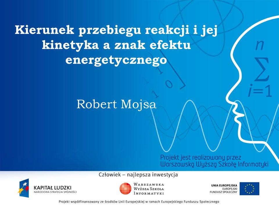 2 Kierunek przebiegu reakcji i jej kinetyka a znak efektu energetycznego Robert Mojsa