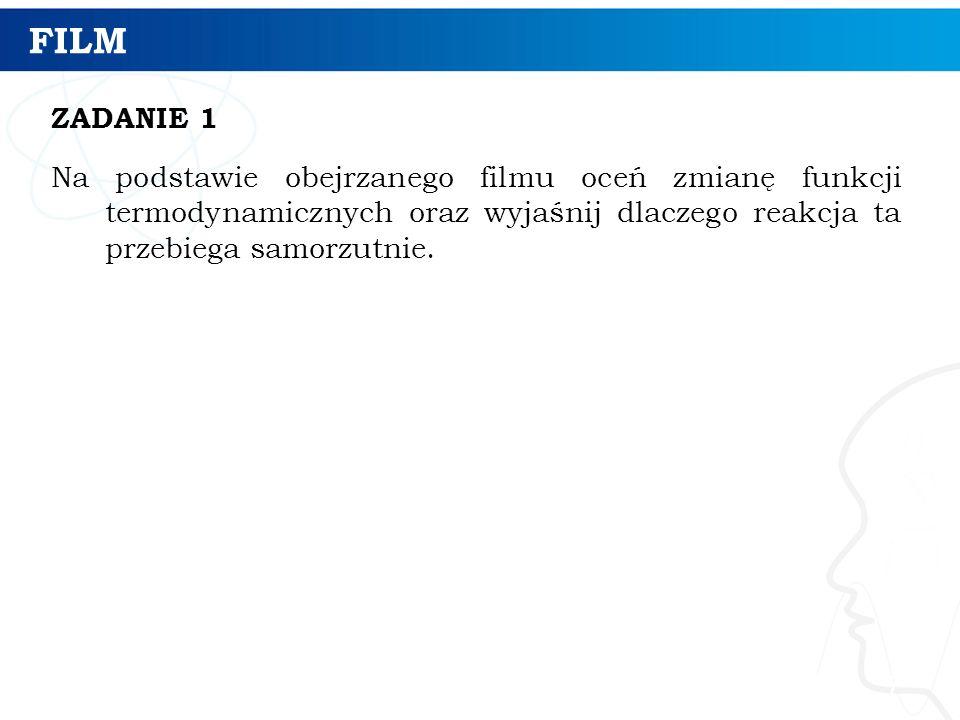 FILM ZADANIE 1 Na podstawie obejrzanego filmu oceń zmianę funkcji termodynamicznych oraz wyjaśnij dlaczego reakcja ta przebiega samorzutnie.