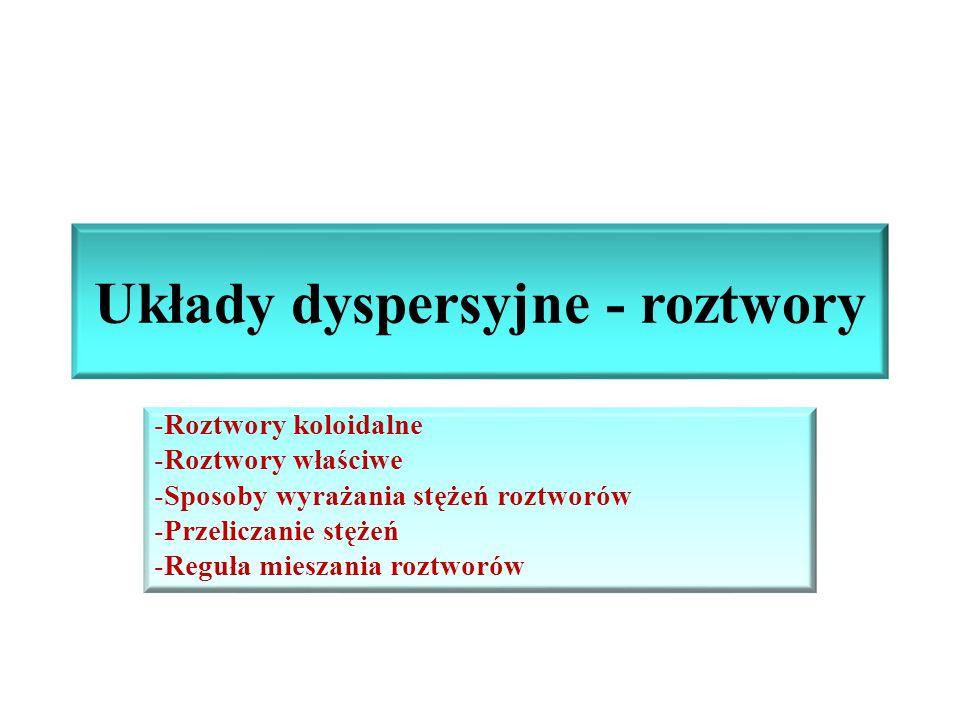 Układy dyspersyjne - roztwory -Roztwory koloidalne -Roztwory właściwe -Sposoby wyrażania stężeń roztworów -Przeliczanie stężeń -Reguła mieszania roztw