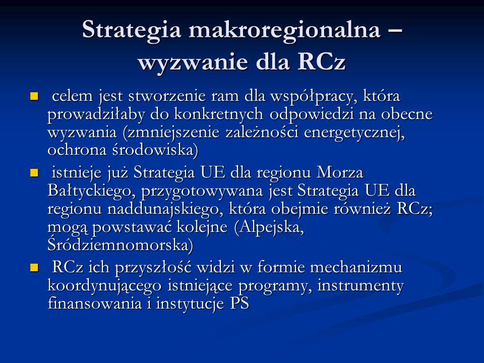 Strategia makroregionalna – wyzwanie dla RCz celem jest stworzenie ram dla współpracy, która prowadziłaby do konkretnych odpowiedzi na obecne wyzwania (zmniejszenie zależności energetycznej, ochrona środowiska) celem jest stworzenie ram dla współpracy, która prowadziłaby do konkretnych odpowiedzi na obecne wyzwania (zmniejszenie zależności energetycznej, ochrona środowiska) istnieje już Strategia UE dla regionu Morza Bałtyckiego, przygotowywana jest Strategia UE dla regionu naddunajskiego, która obejmie również RCz; mogą powstawać kolejne (Alpejska, Śródziemnomorska) istnieje już Strategia UE dla regionu Morza Bałtyckiego, przygotowywana jest Strategia UE dla regionu naddunajskiego, która obejmie również RCz; mogą powstawać kolejne (Alpejska, Śródziemnomorska) RCz ich przyszłość widzi w formie mechanizmu koordynującego istniejące programy, instrumenty finansowania i instytucje PS RCz ich przyszłość widzi w formie mechanizmu koordynującego istniejące programy, instrumenty finansowania i instytucje PS