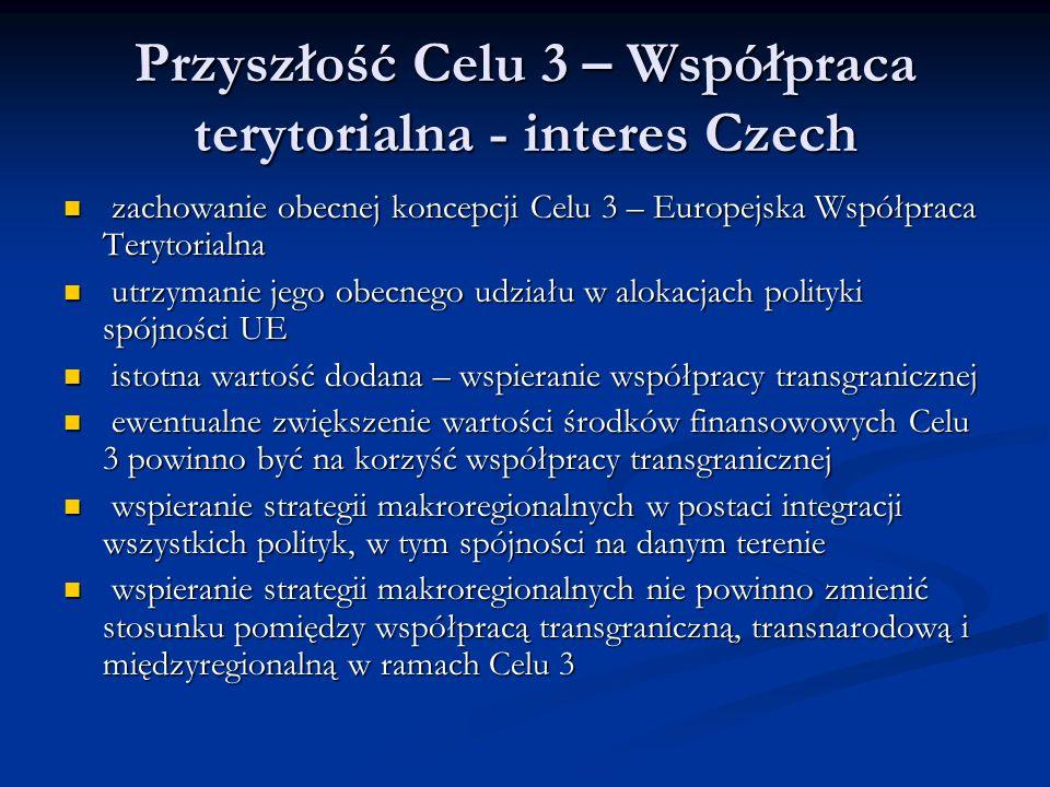 Przyszłość Celu 3 – Współpraca terytorialna - interes Czech zachowanie obecnej koncepcji Celu 3 – Europejska Współpraca Terytorialna zachowanie obecnej koncepcji Celu 3 – Europejska Współpraca Terytorialna utrzymanie jego obecnego udziału w alokacjach polityki spójności UE utrzymanie jego obecnego udziału w alokacjach polityki spójności UE istotna wartość dodana – wspieranie współpracy transgranicznej istotna wartość dodana – wspieranie współpracy transgranicznej ewentualne zwiększenie wartości środków finansowowych Celu 3 powinno być na korzyść współpracy transgranicznej ewentualne zwiększenie wartości środków finansowowych Celu 3 powinno być na korzyść współpracy transgranicznej wspieranie strategii makroregionalnych w postaci integracji wszystkich polityk, w tym spójności na danym terenie wspieranie strategii makroregionalnych w postaci integracji wszystkich polityk, w tym spójności na danym terenie wspieranie strategii makroregionalnych nie powinno zmienić stosunku pomiędzy współpracą transgraniczną, transnarodową i międzyregionalną w ramach Celu 3 wspieranie strategii makroregionalnych nie powinno zmienić stosunku pomiędzy współpracą transgraniczną, transnarodową i międzyregionalną w ramach Celu 3