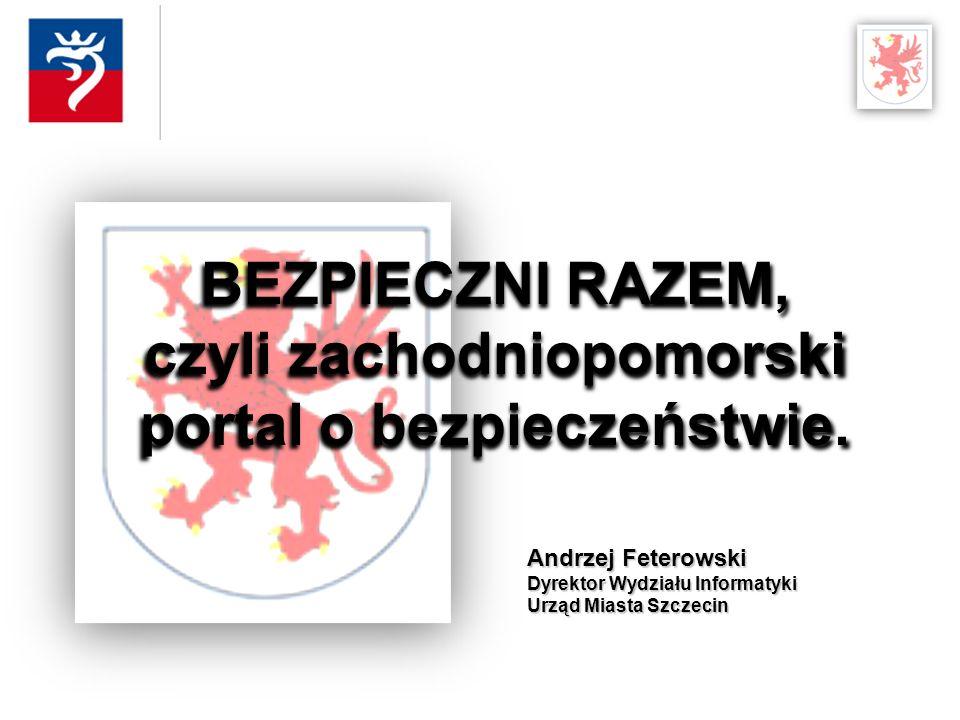 Andrzej Feterowski Dyrektor Wydziału Informatyki Urząd Miasta Szczecin BEZPIECZNI RAZEM, czyli zachodniopomorski portal o bezpieczeństwie.