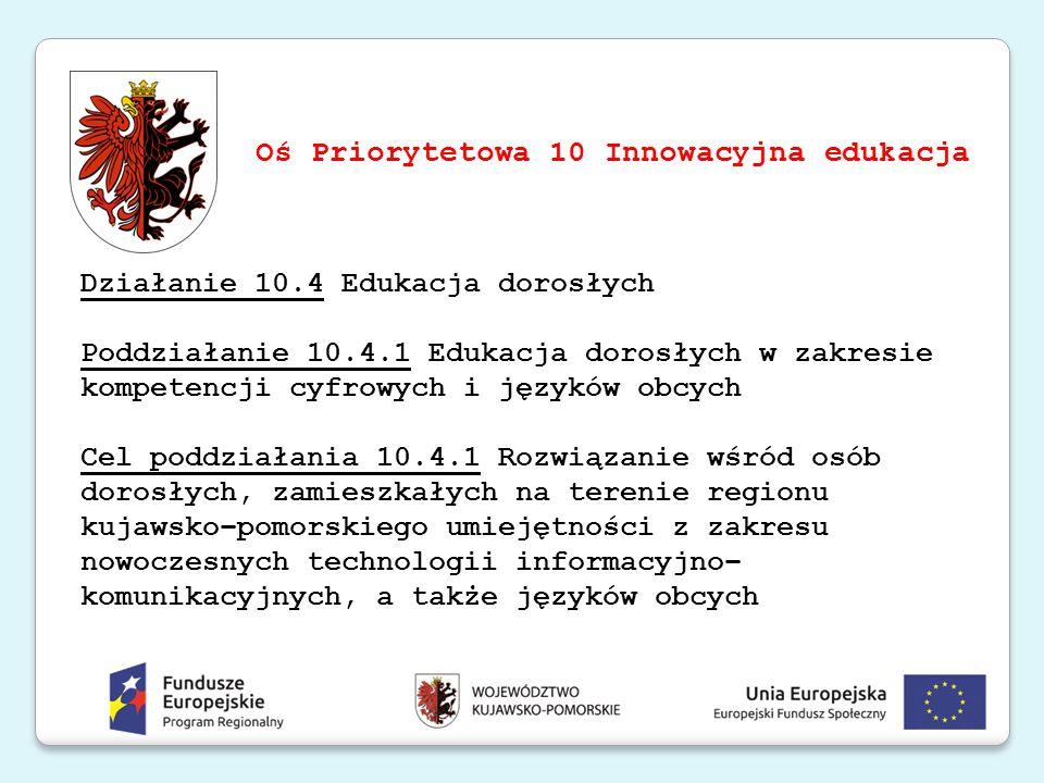 Działanie 10.4 Edukacja dorosłych Poddziałanie 10.4.1 Edukacja dorosłych w zakresie kompetencji cyfrowych i języków obcych Cel poddziałania 10.4.1 Roz